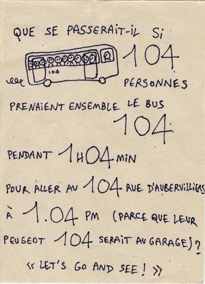 Que se passerait-il si 104 personnes prenaient ensemble le bus 104 pour aller au 104 rue d'Aubervilliers parce que leur Peugeot 104 serait en panne ?